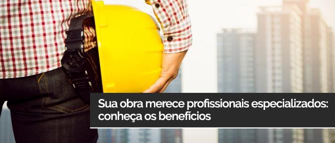Sua obra merece profissionais especializados: conheça os benefícios