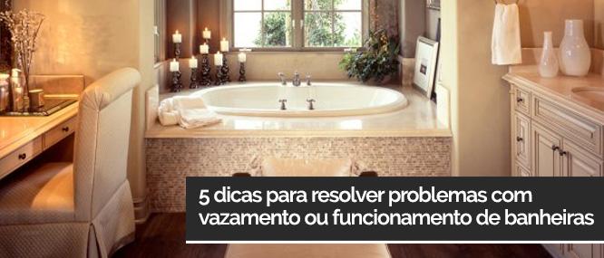 5 dicas para resolver problemas com vazamento ou funcionamento de banheiras