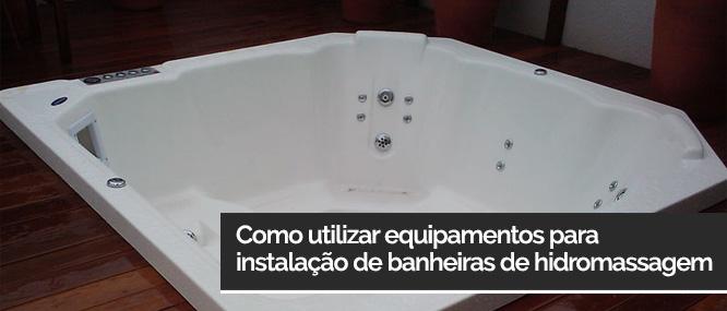 Como utilizar equipamentos para instalação de banheiras de hidromassagem