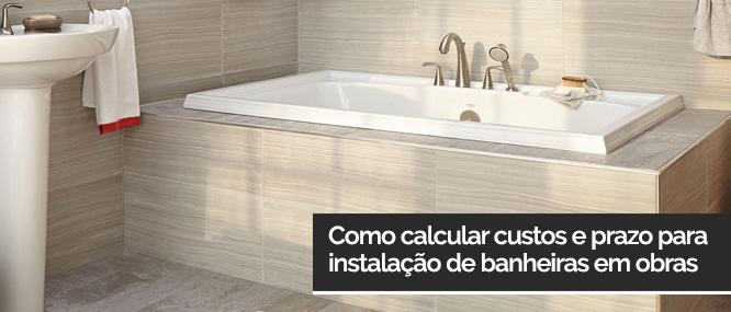 calcular custos e prazo para instalação de banheiras em obras